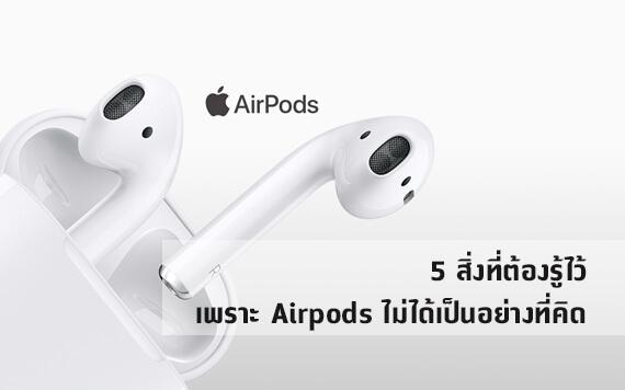 5 สิ่งที่ต้องรู้ไว้ เพราะ Airpods ไม่ได้เป็นอย่างที่คิด