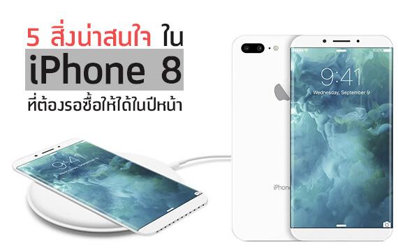 iPhone 8 เปลี่ยนดีไซน์ใหม่!!! กับ 5 ความน่าสนใจที่สาวกต้องรอซื้อ!