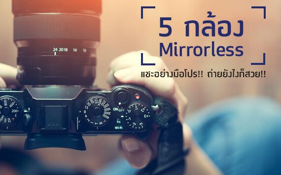 แชะอย่างมือโปร!! กับ 5 กล้อง Mirrorless ที่ถ่ายยังไงก็สวย!!