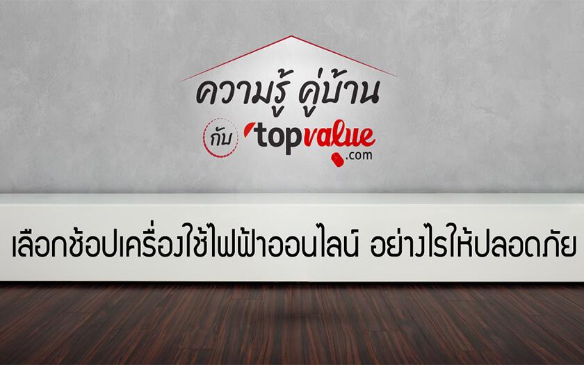 ความรู้คู่บ้านกับ topvalue.com เลือกช้อปเครื่องใช้ไฟฟ้าออนไลน์อย่างไรให้ปลอดภัย