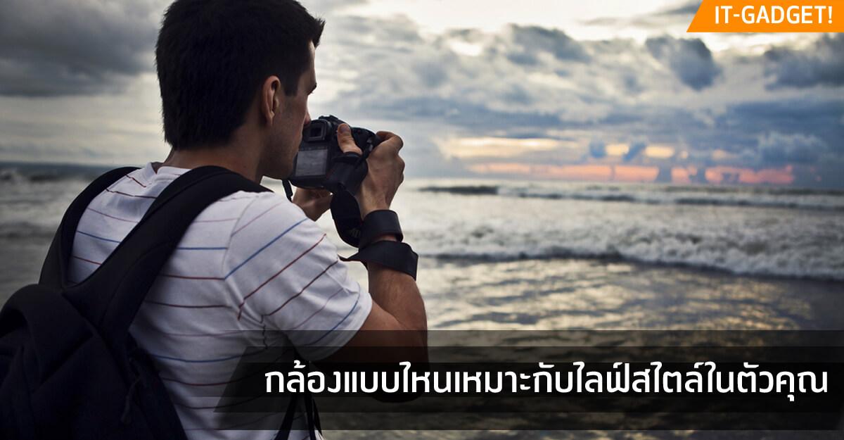 เปรียบเทียบกัน กล้องแบบไหนเหมาะกับไลฟ์สไตล์ในตัวคุณ